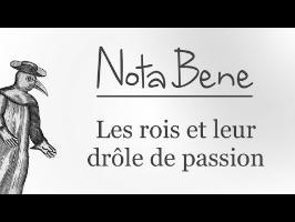 Les rois et leurs drôles de passions - Nota Bene #8