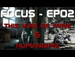 FOCUS EP02 - THIS WAR OF MINE & HUMANISME
