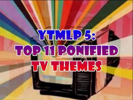 YTMLP 5: TOP 11 PONIFIED TV THEMES