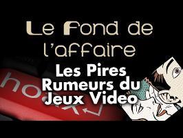 Le Fond De L'Affaire - Les pires rumeurs du JV !