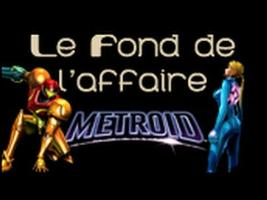 Le Fond De L'Affaire - Metroid, suite et fin !