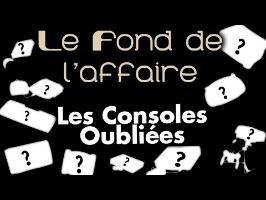 Le Fond De L'Affaire - Les Consoles Oubliées