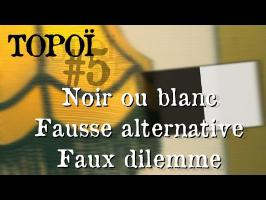 Topoï #5 - Noir ou blanc, fausse alternative, faux dilemme